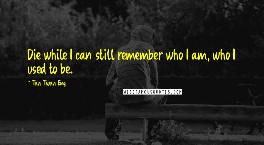Tan Twan Eng quotes: Die while I can still remember who I am, who I used to be.