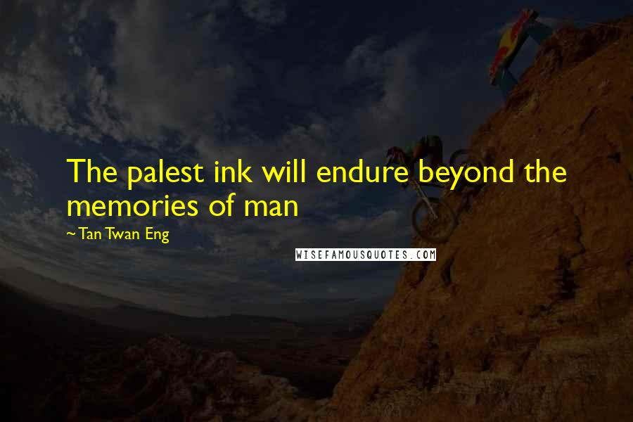 Tan Twan Eng quotes: The palest ink will endure beyond the memories of man