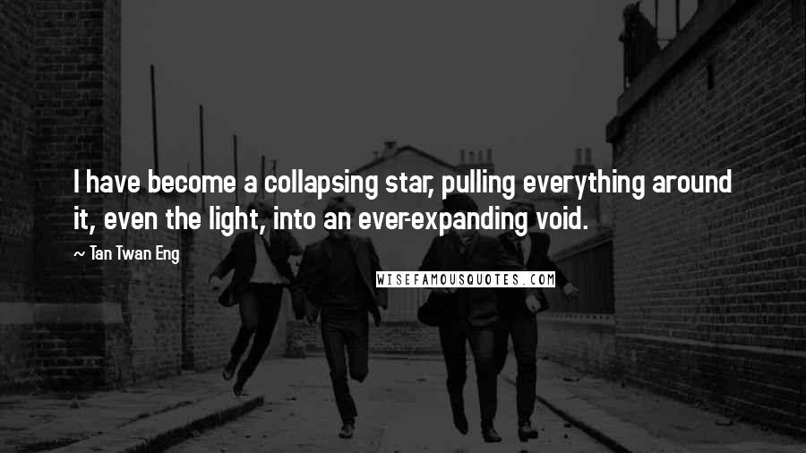 Tan Twan Eng quotes: I have become a collapsing star, pulling everything around it, even the light, into an ever-expanding void.