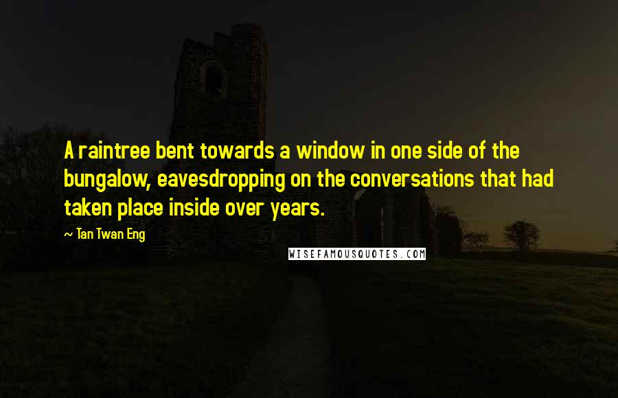 Tan Twan Eng quotes: A raintree bent towards a window in one side of the bungalow, eavesdropping on the conversations that had taken place inside over years.