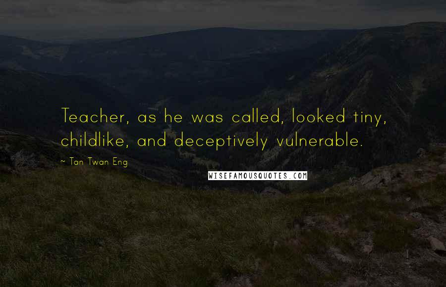 Tan Twan Eng quotes: Teacher, as he was called, looked tiny, childlike, and deceptively vulnerable.