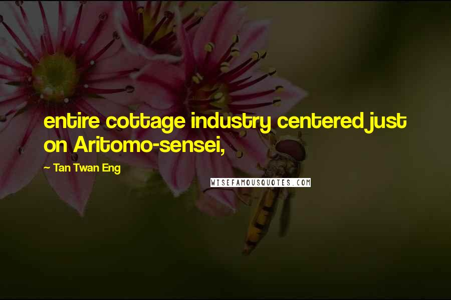 Tan Twan Eng quotes: entire cottage industry centered just on Aritomo-sensei,
