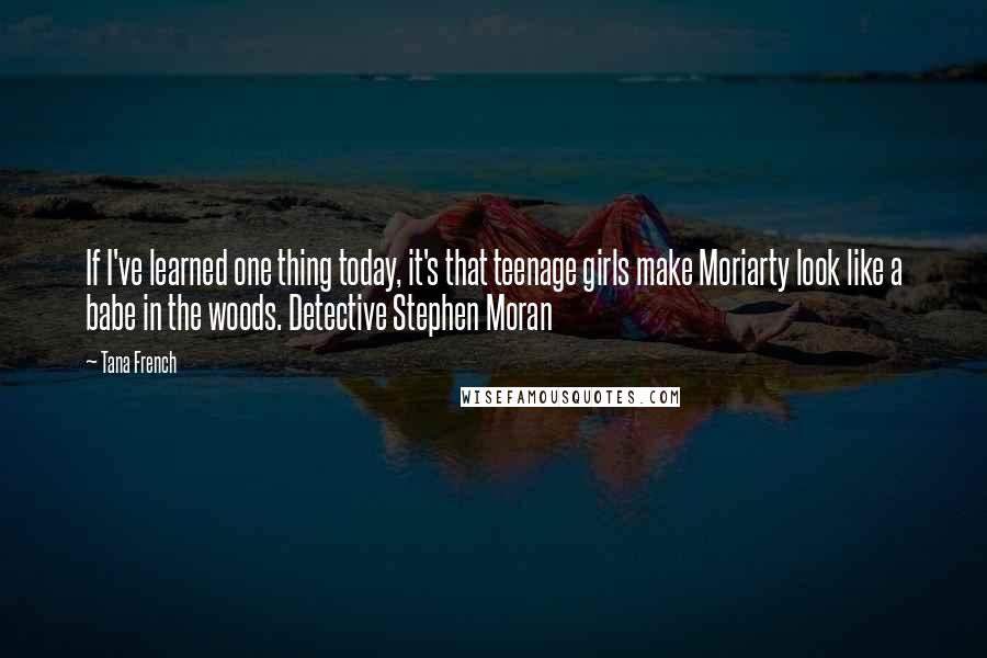 Tana French quotes: If I've learned one thing today, it's that teenage girls make Moriarty look like a babe in the woods. Detective Stephen Moran