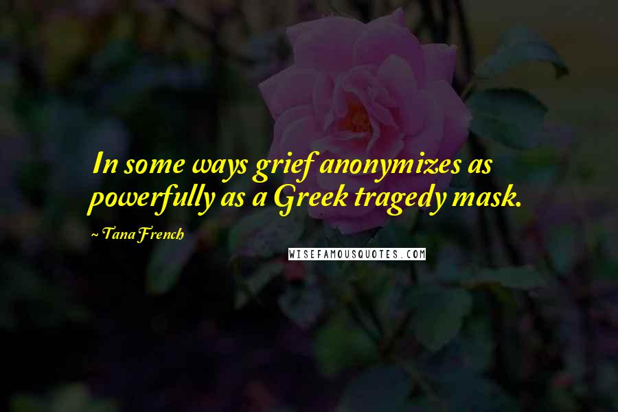 Tana French quotes: In some ways grief anonymizes as powerfully as a Greek tragedy mask.