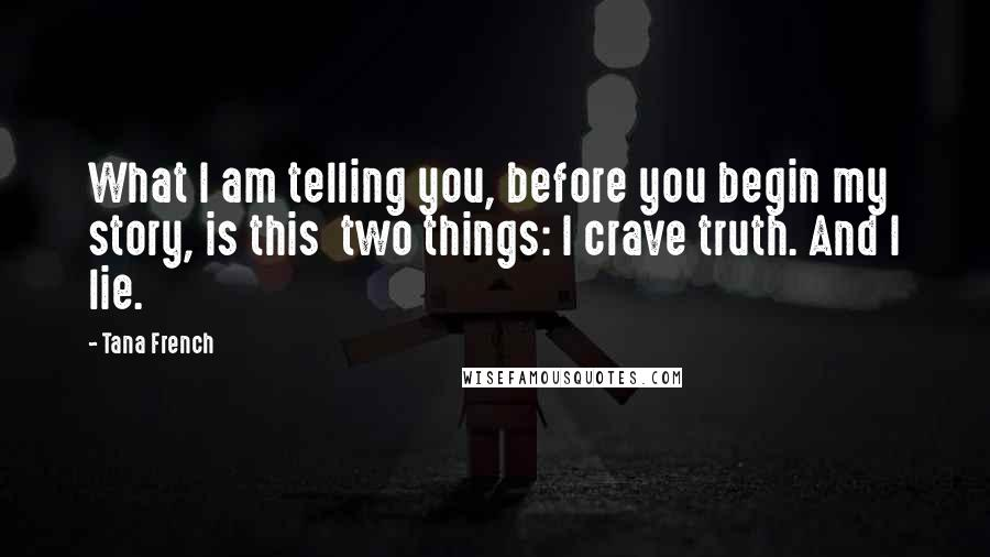 Tana French quotes: What I am telling you, before you begin my story, is this two things: I crave truth. And I lie.