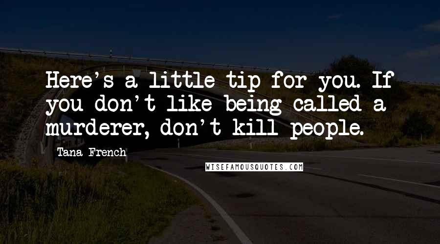 Tana French quotes: Here's a little tip for you. If you don't like being called a murderer, don't kill people.