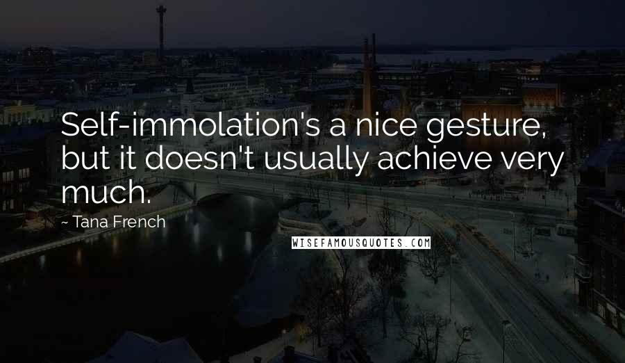 Tana French quotes: Self-immolation's a nice gesture, but it doesn't usually achieve very much.