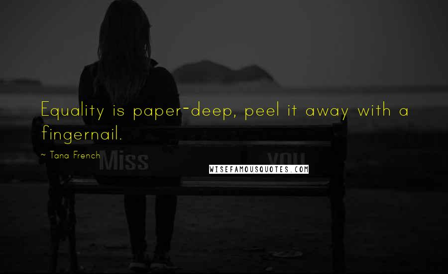 Tana French quotes: Equality is paper-deep, peel it away with a fingernail.