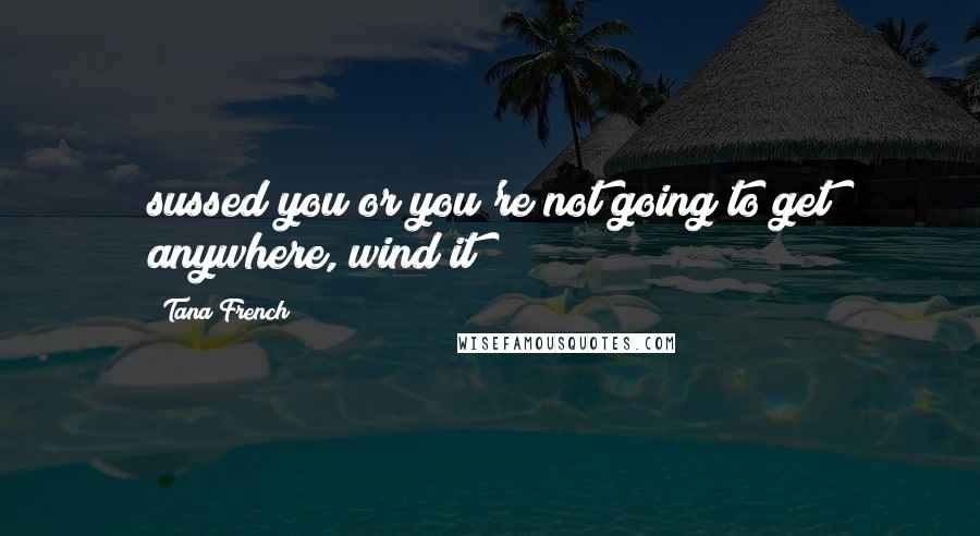 Tana French quotes: sussed you or you're not going to get anywhere, wind it