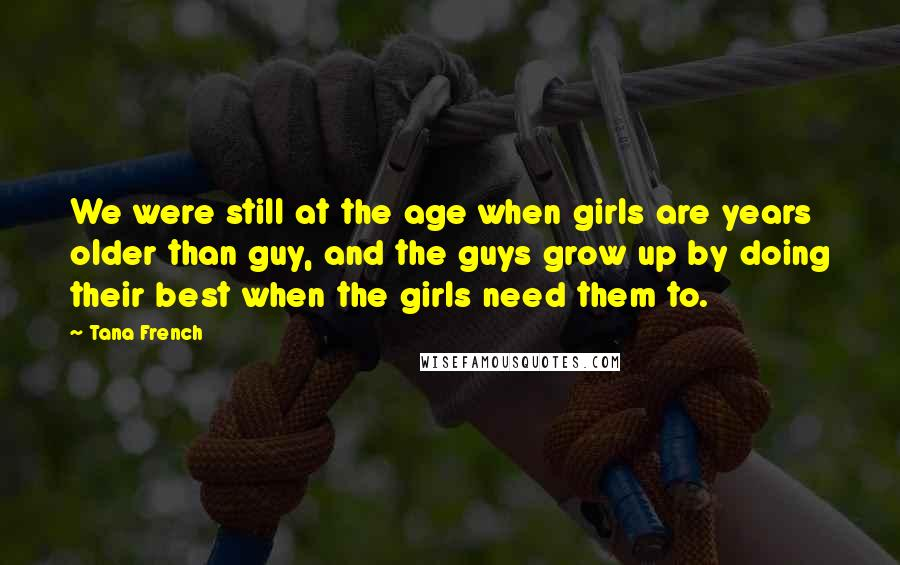 Tana French quotes: We were still at the age when girls are years older than guy, and the guys grow up by doing their best when the girls need them to.