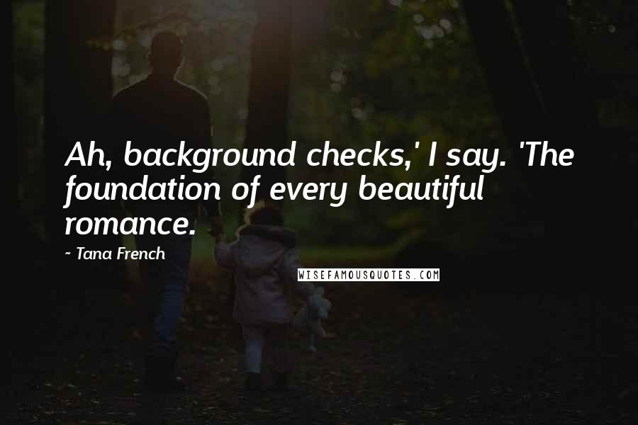 Tana French quotes: Ah, background checks,' I say. 'The foundation of every beautiful romance.