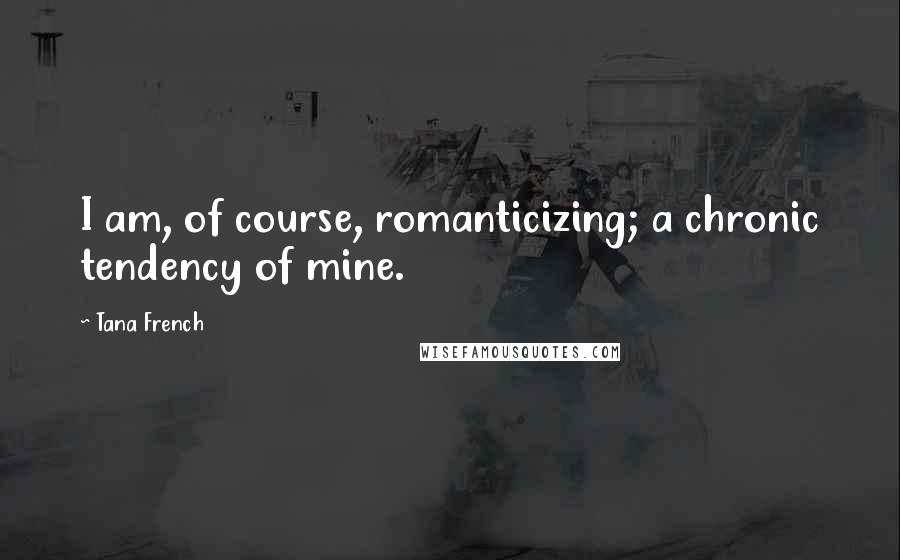 Tana French quotes: I am, of course, romanticizing; a chronic tendency of mine.