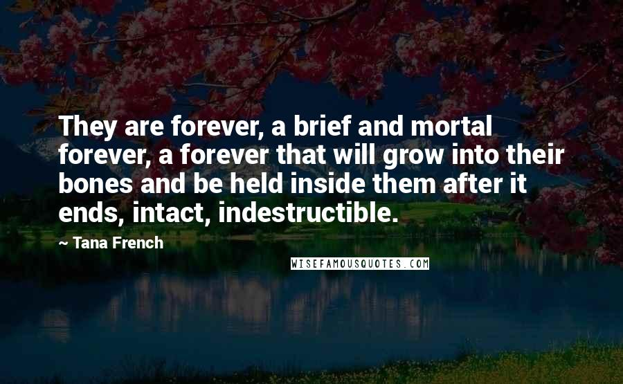 Tana French quotes: They are forever, a brief and mortal forever, a forever that will grow into their bones and be held inside them after it ends, intact, indestructible.