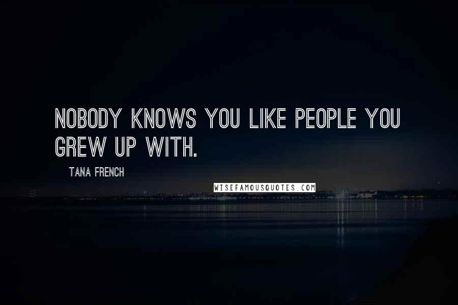 Tana French quotes: Nobody knows you like people you grew up with.