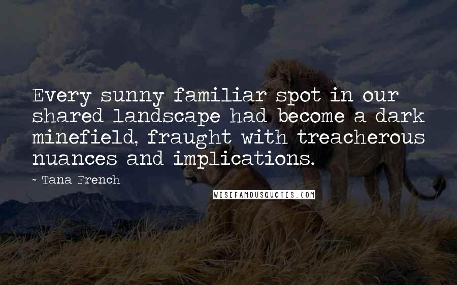 Tana French quotes: Every sunny familiar spot in our shared landscape had become a dark minefield, fraught with treacherous nuances and implications.