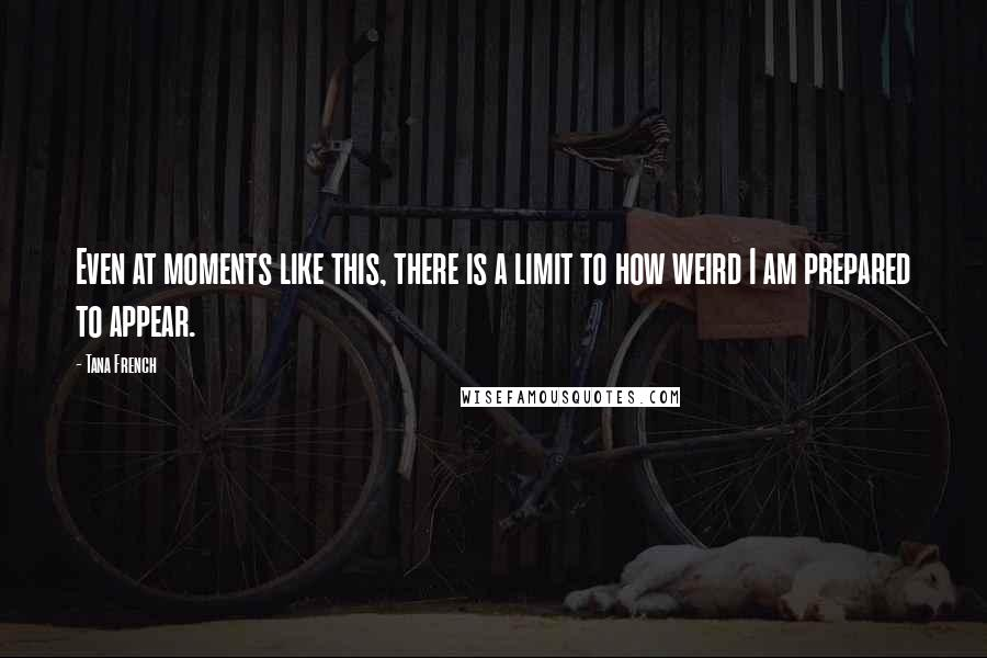 Tana French quotes: Even at moments like this, there is a limit to how weird I am prepared to appear.