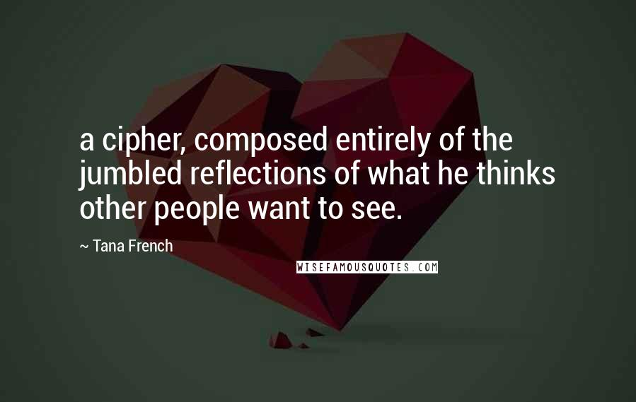 Tana French quotes: a cipher, composed entirely of the jumbled reflections of what he thinks other people want to see.