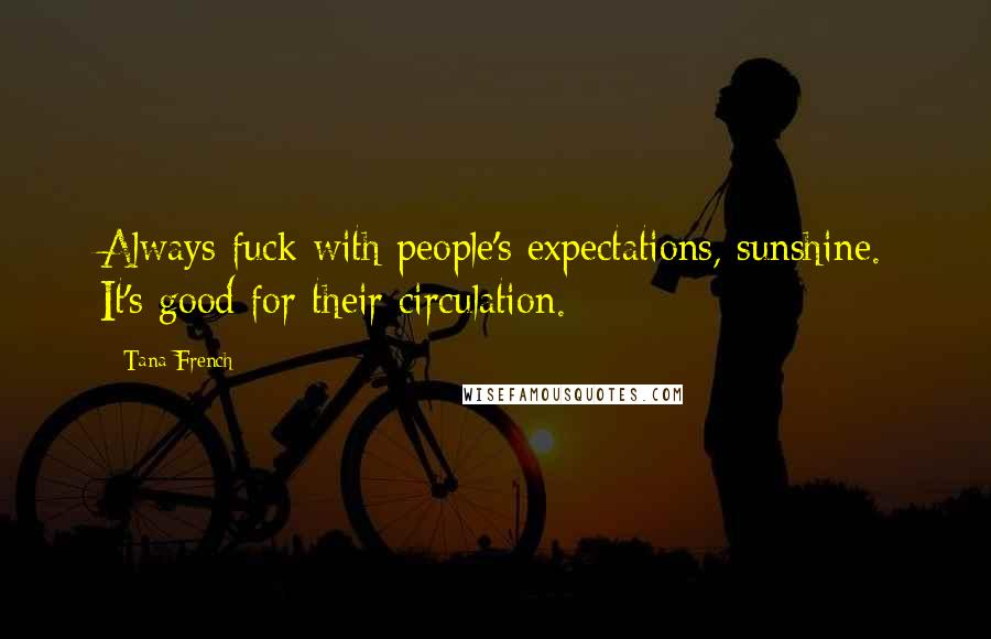 Tana French quotes: Always fuck with people's expectations, sunshine. It's good for their circulation.