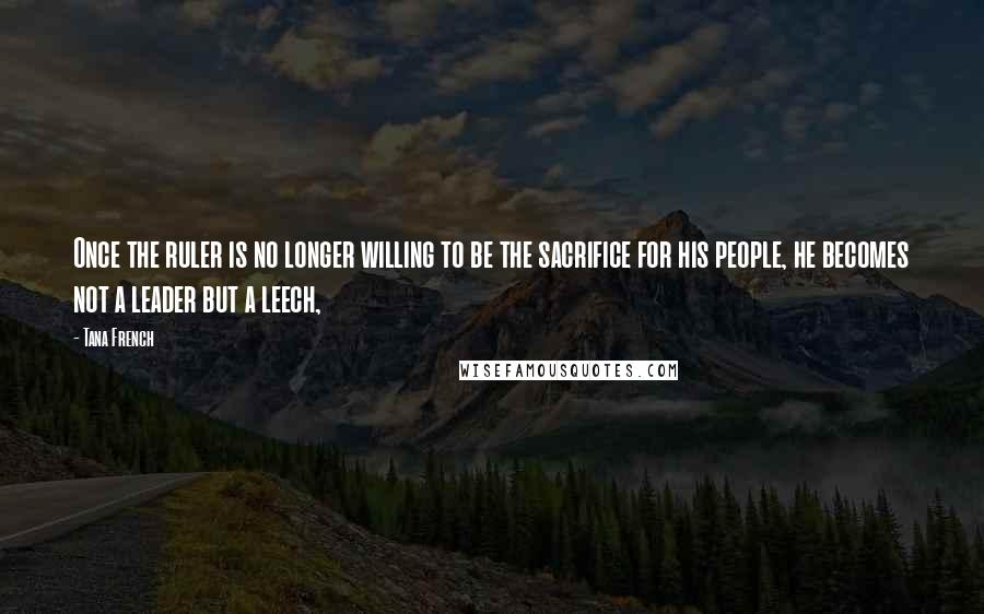 Tana French quotes: Once the ruler is no longer willing to be the sacrifice for his people, he becomes not a leader but a leech,