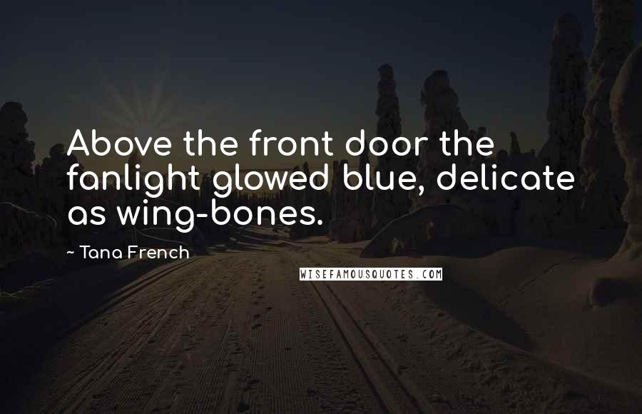 Tana French quotes: Above the front door the fanlight glowed blue, delicate as wing-bones.