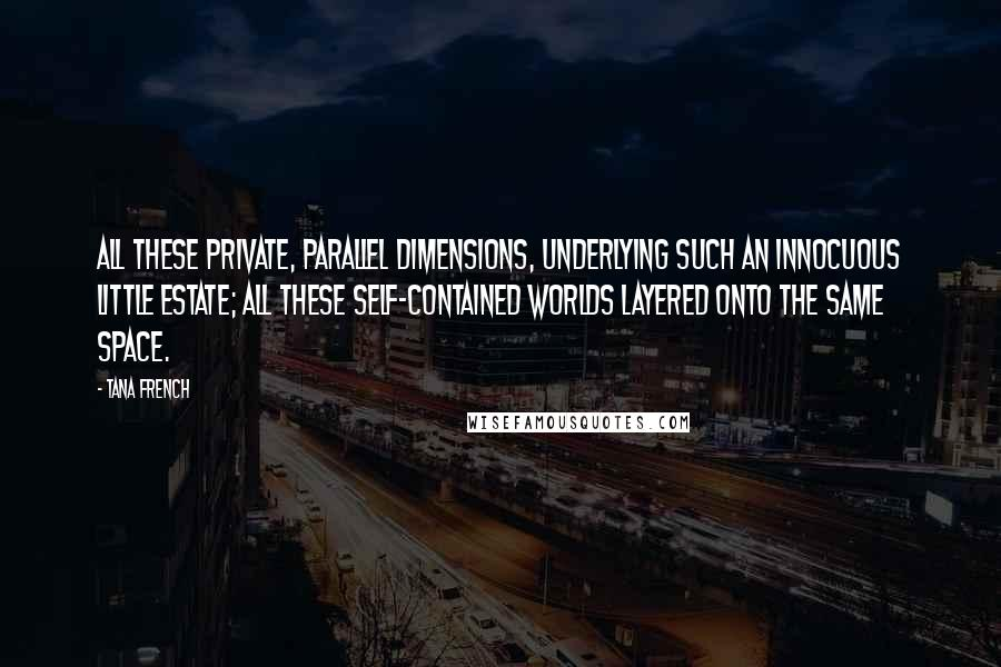Tana French quotes: All these private, parallel dimensions, underlying such an innocuous little estate; all these self-contained worlds layered onto the same space.