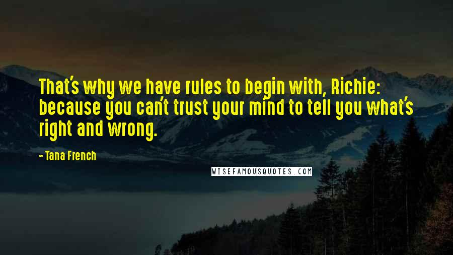 Tana French quotes: That's why we have rules to begin with, Richie: because you can't trust your mind to tell you what's right and wrong.