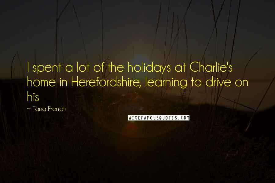 Tana French quotes: I spent a lot of the holidays at Charlie's home in Herefordshire, learning to drive on his