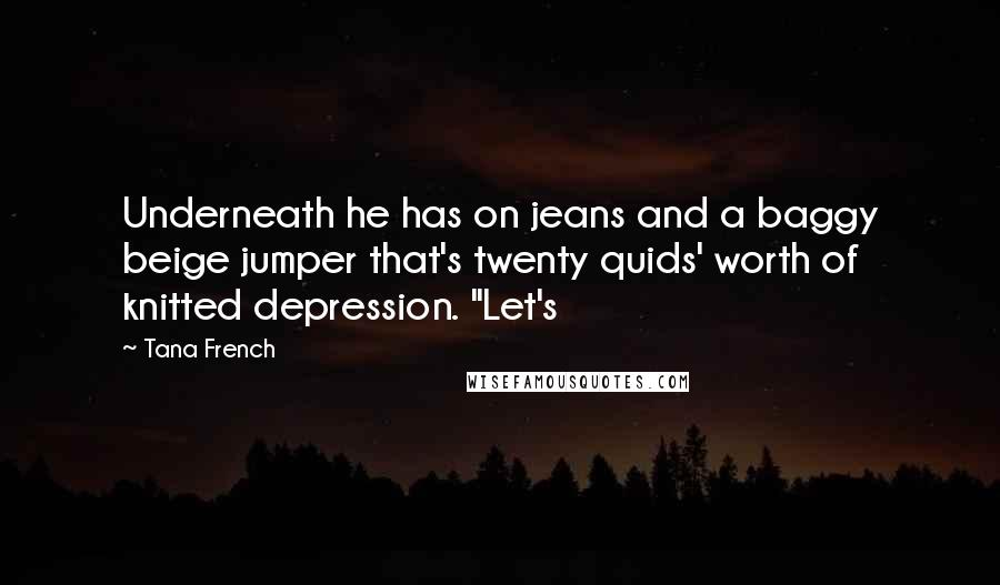 "Tana French quotes: Underneath he has on jeans and a baggy beige jumper that's twenty quids' worth of knitted depression. ""Let's"