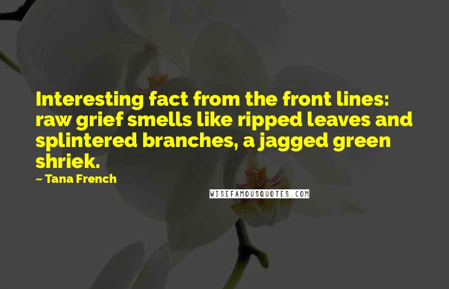 Tana French quotes: Interesting fact from the front lines: raw grief smells like ripped leaves and splintered branches, a jagged green shriek.