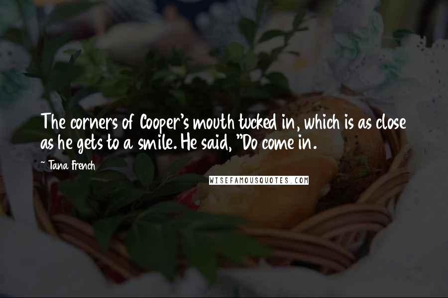 "Tana French quotes: The corners of Cooper's mouth tucked in, which is as close as he gets to a smile. He said, ""Do come in."
