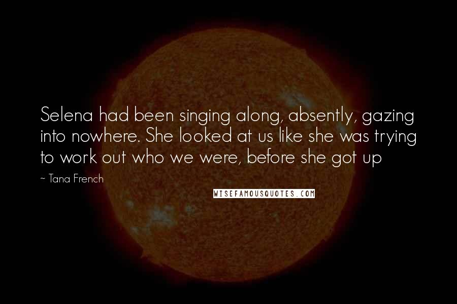 Tana French quotes: Selena had been singing along, absently, gazing into nowhere. She looked at us like she was trying to work out who we were, before she got up