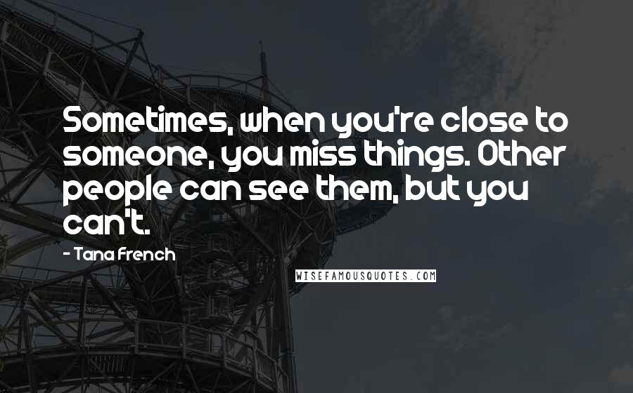Tana French quotes: Sometimes, when you're close to someone, you miss things. Other people can see them, but you can't.