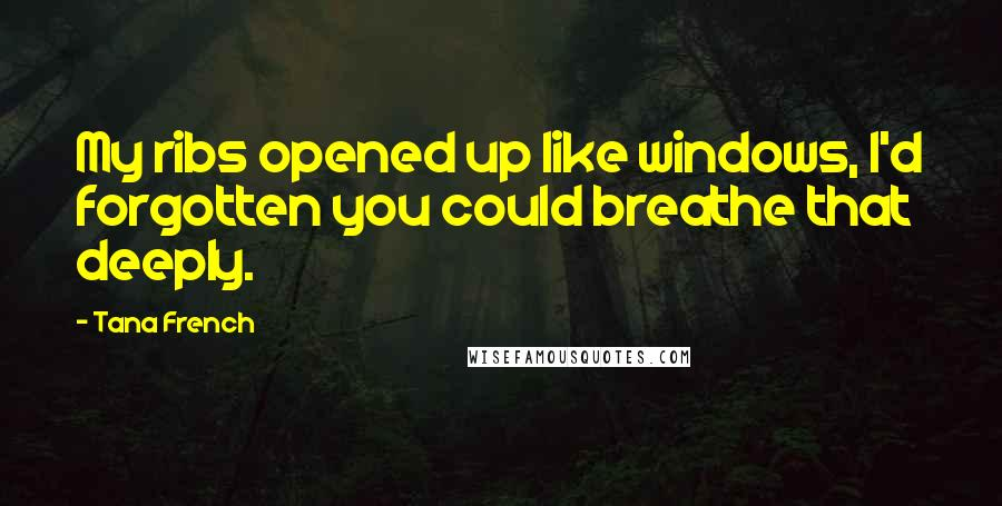 Tana French quotes: My ribs opened up like windows, I'd forgotten you could breathe that deeply.