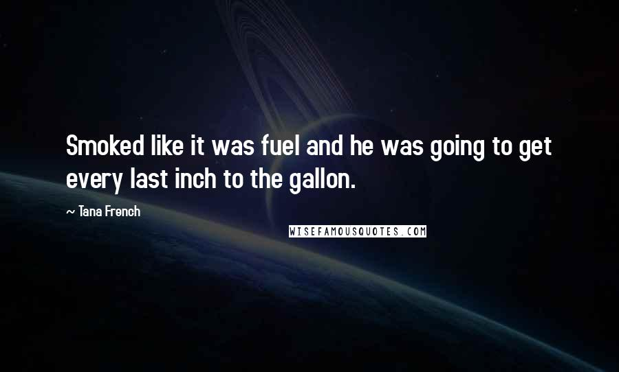 Tana French quotes: Smoked like it was fuel and he was going to get every last inch to the gallon.