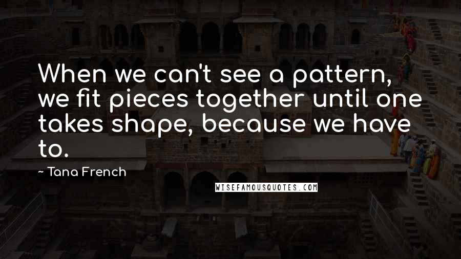 Tana French quotes: When we can't see a pattern, we fit pieces together until one takes shape, because we have to.