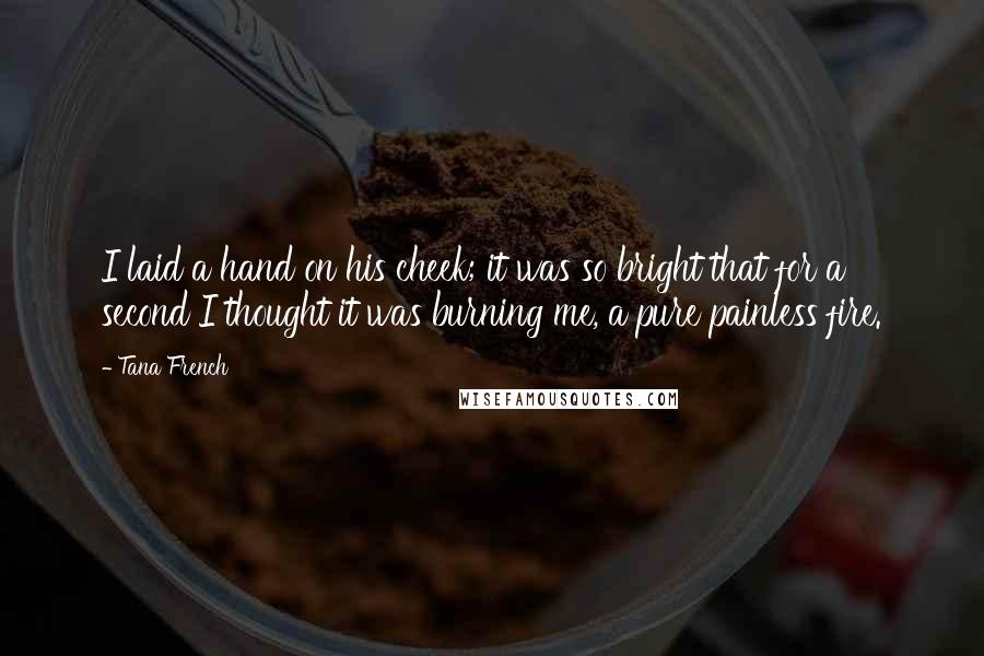 Tana French quotes: I laid a hand on his cheek; it was so bright that for a second I thought it was burning me, a pure painless fire.