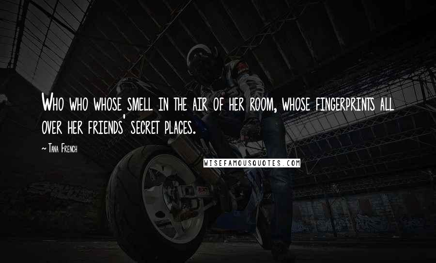 Tana French quotes: Who who whose smell in the air of her room, whose fingerprints all over her friends' secret places.