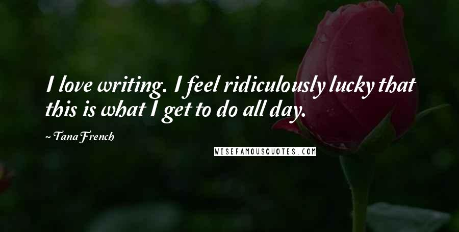 Tana French quotes: I love writing. I feel ridiculously lucky that this is what I get to do all day.