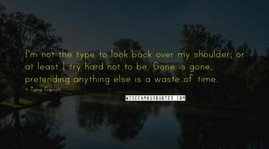 Tana French quotes: I'm not the type to look back over my shoulder, or at least I try hard not to be. Gone is gone; pretending anything else is a waste of time.