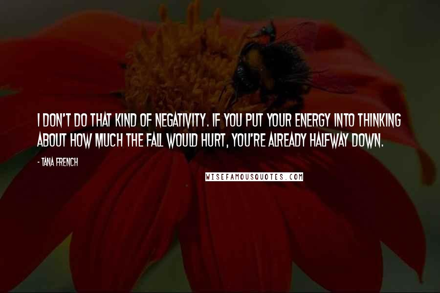Tana French quotes: I don't do that kind of negativity. If you put your energy into thinking about how much the fall would hurt, you're already halfway down.