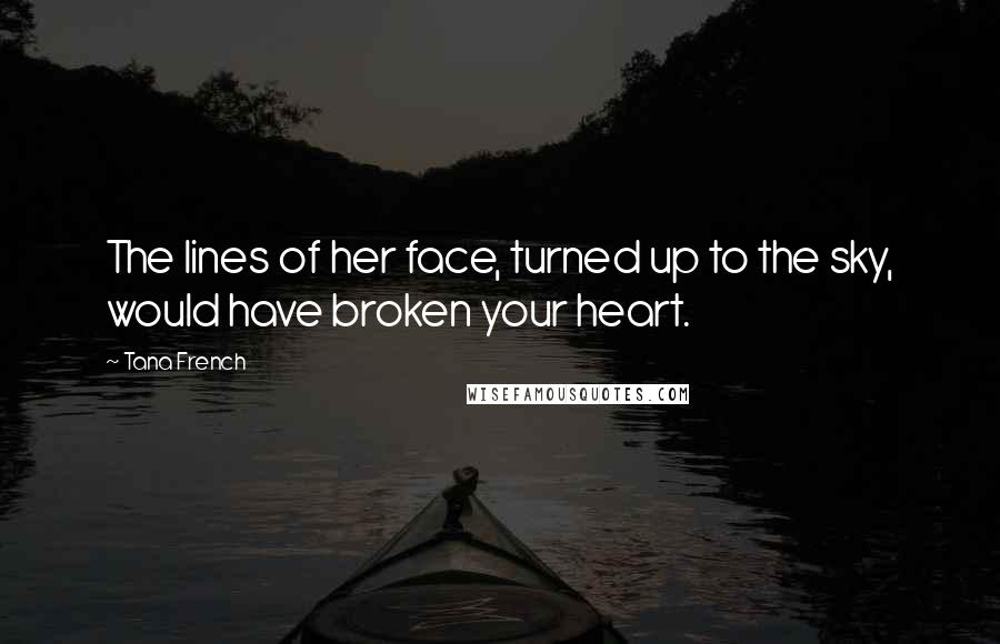 Tana French quotes: The lines of her face, turned up to the sky, would have broken your heart.
