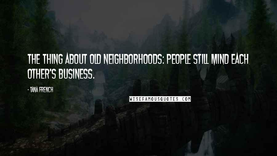 Tana French quotes: The thing about old neighborhoods: people still mind each other's business.