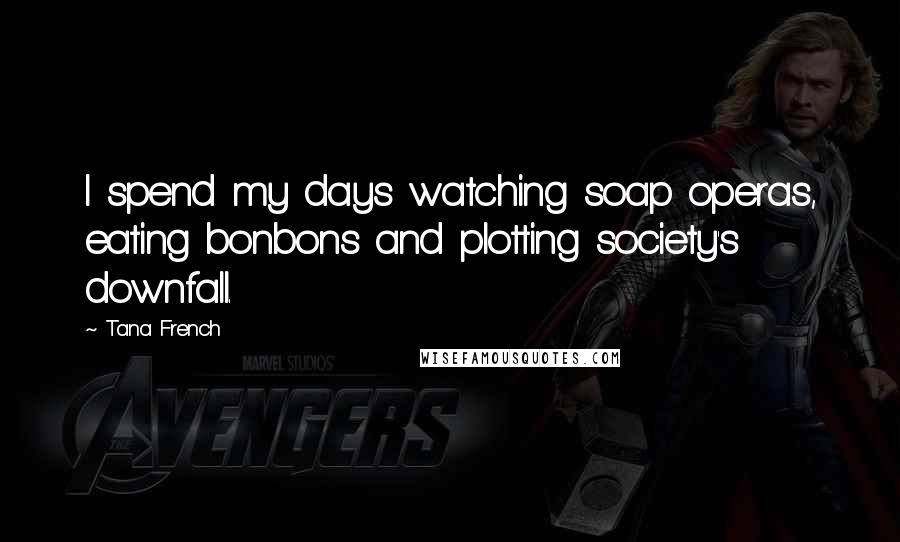 Tana French quotes: I spend my days watching soap operas, eating bonbons and plotting society's downfall.