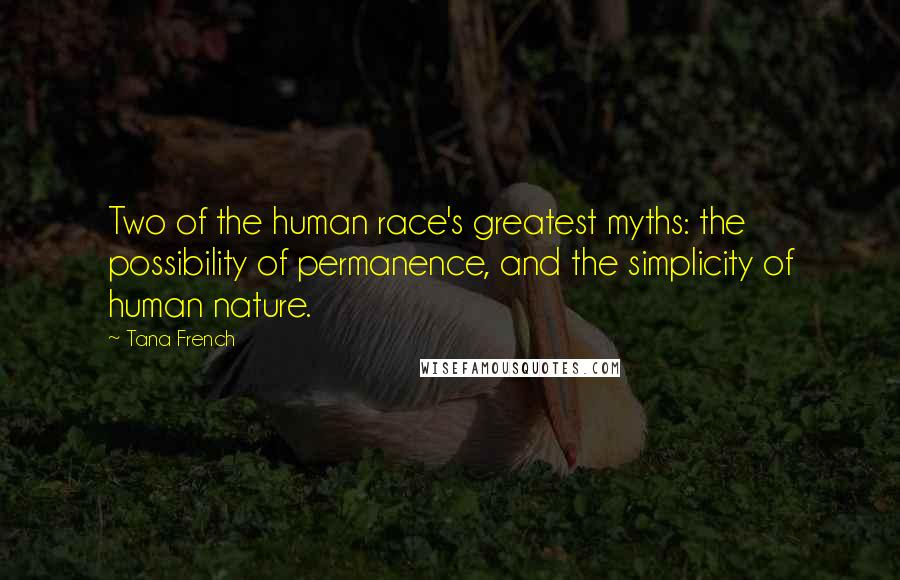 Tana French quotes: Two of the human race's greatest myths: the possibility of permanence, and the simplicity of human nature.