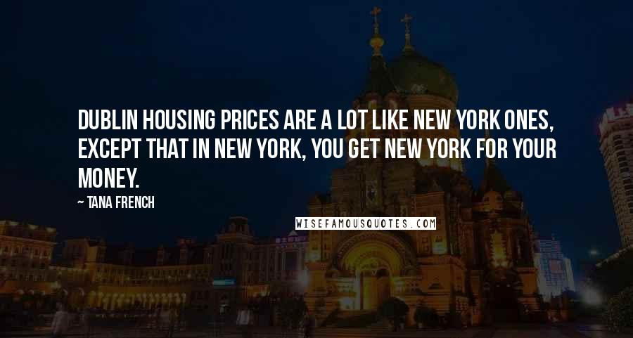 Tana French quotes: Dublin housing prices are a lot like New York ones, except that in New York, you get New York for your money.