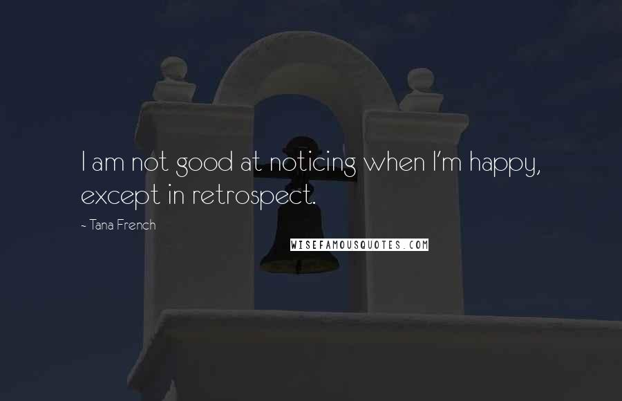 Tana French quotes: I am not good at noticing when I'm happy, except in retrospect.