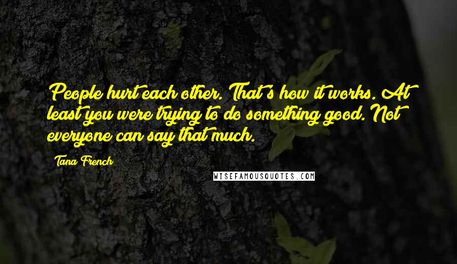 Tana French quotes: People hurt each other. That's how it works. At least you were trying to do something good. Not everyone can say that much.