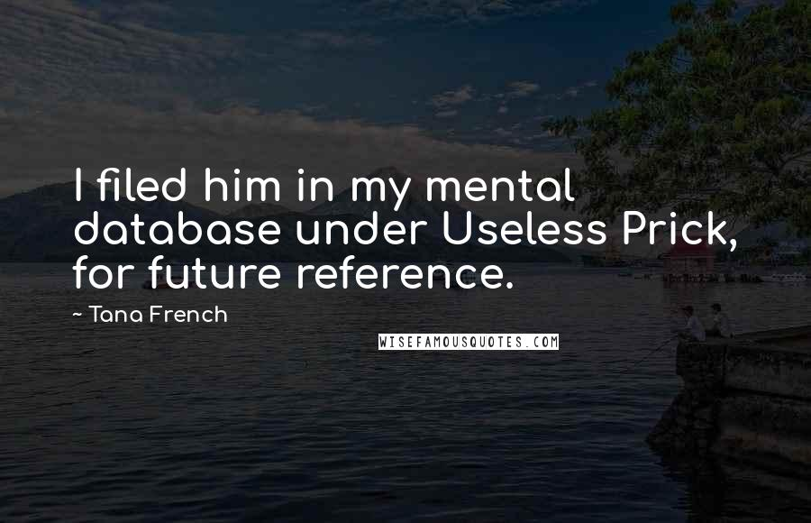 Tana French quotes: I filed him in my mental database under Useless Prick, for future reference.