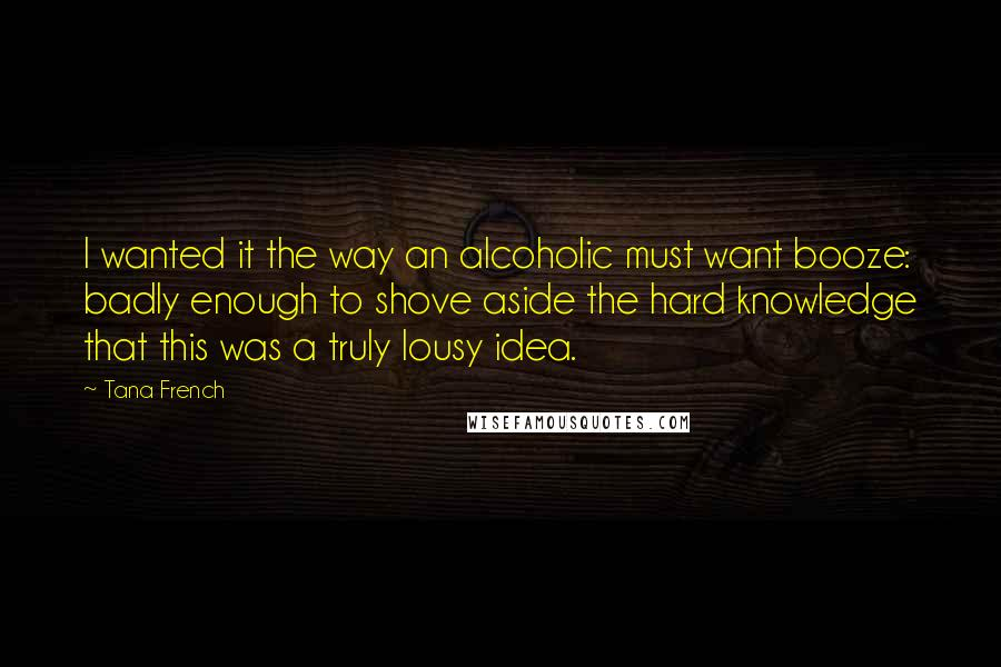 Tana French quotes: I wanted it the way an alcoholic must want booze: badly enough to shove aside the hard knowledge that this was a truly lousy idea.