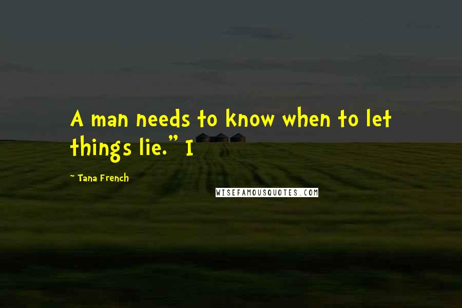 "Tana French quotes: A man needs to know when to let things lie."" I"
